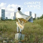 Concrete Knives - Be your own king