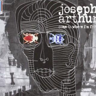 Joseph Arthur - Come to where I'm from